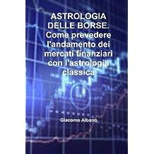 Astrologia delle borse. Come prevedere l'andamento dei mercati finanziari con l'astrologia classica