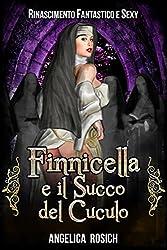 Finnicella e il Succo del Cuculo: Le avventure erotiche di Finnicella (Rinascimento Fantastico e Sexy Vol. 5)