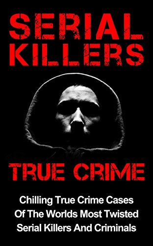 free kindle book Serial Killers True Crime: Chilling True Crime Cases Of The Worlds Most Twisted Serial Killers And Criminals (True Crime, Organized Crime Book 1)