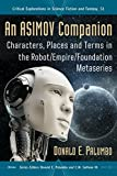 An Asimov Companion: Characters, Places and Terms in the Robot/Empire/Foundation Metaseries (Critical Explorations in Science Fiction and Fantasy Book 51)