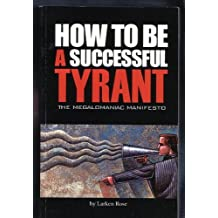 How to Be a Successful Tyrant (The Megalomaniac Manifesto) by Larken Rose (2005-08-02)