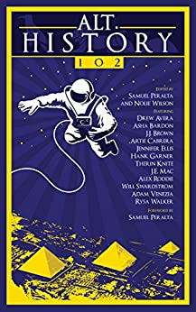 Alt.History 102 (Future Chronicles Book 10) by [Ellis, Jennifer, Peralta, Samuel, Swardstrom, Will, Roddie, Alex, Knite, Therin, Cabrera, Artie, Walker, Rysa, Avera, Drew, Brown, J.J., Garner, Hank, Asha Bardon, J.E. Mac, Adam Venezia]