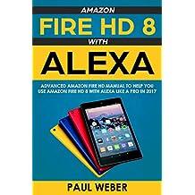 Amazon Fire HD 8 with Alexa: Advanced Amazon Fire HD Manual to Help You Use Amazon Fire HD 8 with Alexa Like a Pro in 2017 (English Edition)