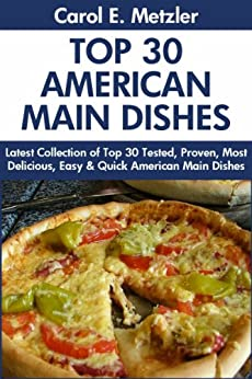 Top 30 American Main Dish Recipes: Latest Collection of Top 30 Tested, Proven, Most-Wanted Delicious, Super Easy And Quick American Main Dishes For You And Your Family (English Edition) par [Metzler, Carol E.]