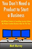 You Don't Need a Product to Start a Business: Sell Affiliate Products & Consulting Services Online. No Product Creation Business Ideas for This Year.