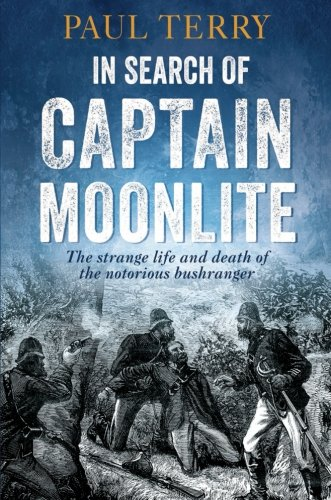 In Search of Captain Moonlite: Bushranger, Conman, Warrior, Lunatic