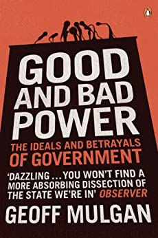 Good and Bad Power: The Ideals and Betrayals of Government by [Mulgan, Geoff]