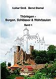 Thüringen - Burgen, Schlösser & Wehrbauten Band 1: Standorte, Baubeschreibungen und Historie - Lothar Groß