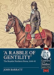 'A Rabble of Gentility': The Royalist Northern Horse, 1644-45 (Century of the Soldier)