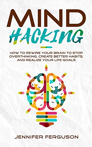 Mind Hacking: How To Rewire Your Brain To Stop Overthinking, Create Better Habits And Realize Your Life Goals
