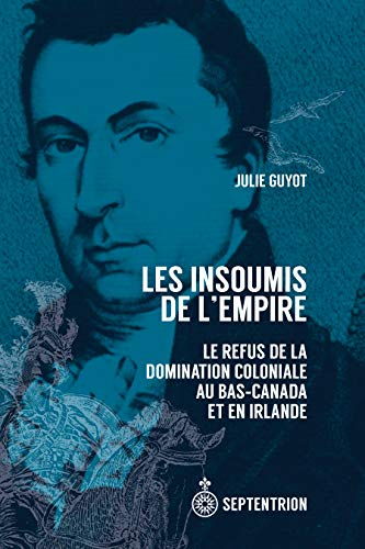 Les Insoumis de l'Empire: Le refus de la domination coloniale au Bas-Canada et en Irlande par Julie Guyot