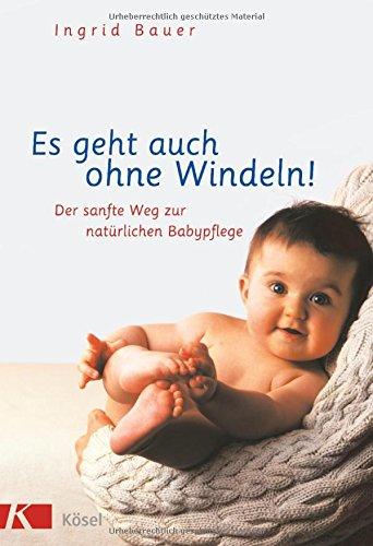Es geht auch ohne Windeln!: Der sanfte Weg zur natürlichen Babypflege