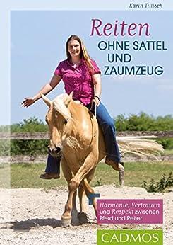 Reiten ohne Sattel und Zaumzeug: Harmonie, Vertrauen und Respekt zwischen Pferd und Reiter (Cadmos Pferdewelt) von [Tillisch, Karin]