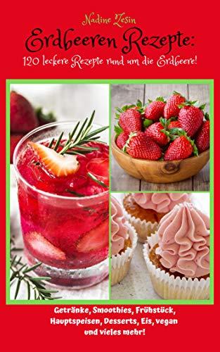 Erdbeeren Rezepte: 120 leckere Rezepte rund um die Erdbeere! Getränke, Smoothies, Frühstück, Hauptspeisen, Desserts, Eis, vegan und vieles mehr!