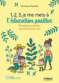 1, 2, 3, je me mets à l'éducation positive par Véronique Maciejak