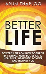 Better Life: Powerful Tips on How to Thrive by Finding Your Focus on a Healthier, Wealthier, Loving, and Happier You by Arun Thaploo (2016-03-14)