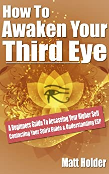 How To Awaken Your Third Eye: A Beginners Guide To Accessing Your Higher Self Contacting Your Spirit Guide & Understanding ESP by [Holder, Matt]