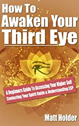 How To Awaken Your Third Eye: A Beginners Guide To Accessing Your Higher Self Contacting Your Spirit Guide & Understanding ESP (English Edition)