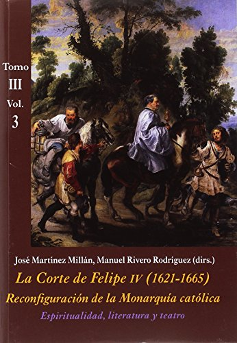 La Corte de Felipe IV (1621-1665). Reconfiguración de la Monarquía Católica - Tomo III: Corte y Cultura: La Corte De Felipe IV. 1621-1665. Tomo III - Volumen 3 (La Corte en Europa - Temas)