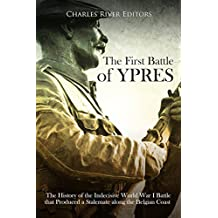 The First Battle of Ypres: The History of the Indecisive World War I Battle that Produced a Stalemate along the Belgian Coast (English Edition)