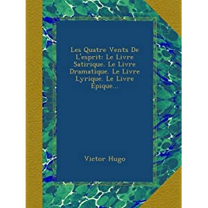 Les Quatre Vents De L'esprit: Le Livre Satirique. Le Livre Dramatique. Le Livre Lyrique. Le Livre Épique...