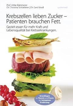 Krebszellen lieben Zucker - Patienten brauchen Fett.: Gezielt essen für mehr Kraft und Lebensqualität bei Krebserkrankungen. von [Kämmerer, Ulrike, Schlatterer, Christina, Knoll, Gerd]
