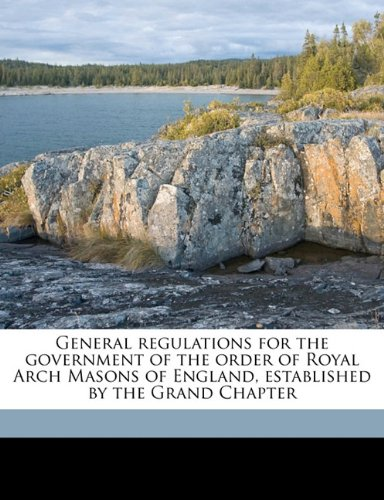 General regulations for the government of the order of Royal Arch Masons of England, established by the Grand Chapter