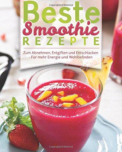 Beste Smoothie Rezepte: - Zum Abnehmen, Entgiften Und Entschlacken - Für Mehr Energie Und Wohlbefinden (Rezeptbuch, Grüne Smoothies, Detox, Powerdrinks, Shakes, Fatburner, Diät, Power-Smoothies)