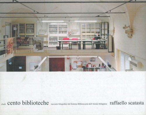 Cento biblioteche. Racconto per immagini del sistema bibliotecario dell'Ateneo bolognese.