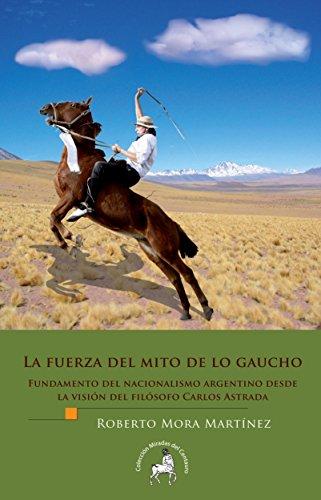 La fuerza del mito de lo gaucho. Fundamento del nacionalismo argentino desde la visión del filósofo Carlos Astrada por Roberto Mora Martínez
