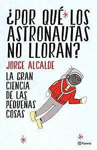 ¿Por qué los astronautas no lloran?: La gran ciencia de las pequeñas cosas par Jorge Alcalde