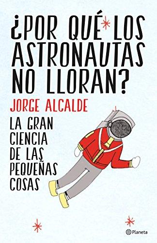 ¿Por qué los astronautas no lloran?: La gran ciencia de las pequeñas cosas (Spanish Edition)