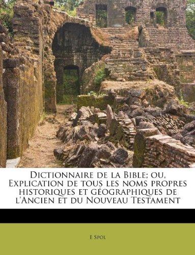 Dictionnaire De La Bible; Ou, Explication De Tous Les Noms Propres Historiques Et Geographiques De L'Ancien Et Du Nouveau Testament