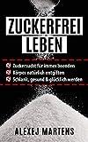 ZUCKERFREI LEBEN: Zuckersucht für immer beenden - Körper natürlich entgiften - schlank, gesund & glücklich werden (mit Bonus-Rezepten, Lebensmittellisten & Spickzettel)