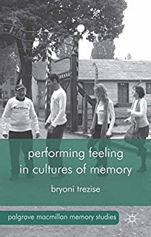 Performing Feeling in Cultures of Memory (Palgrave Macmillan Memory Studies) by [Trezise, B.]