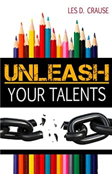 Unleash Your Talents: Arts in the Life of a Believer by [Crause, Les D.]