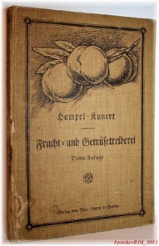 Hampel's Handbuch der Frucht- und Gemüsetreiberei - Vollständige Anleitung um Ananas, Erdbeeren, Wein, Pfirsiche, Aprikosen usw., sowie viele bessere Gemüse zu jeder Jahreszeit mit gutem Erfolg zu treiben. Aus der Praxis für die Praxis.