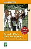 Gesunde Kälber durch Homöopathie: Symptome erkennen – Wirkstoff bestimmen (AgrarPraxis kompakt)