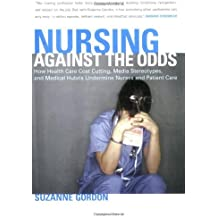 Nursing against the Odds: How Health Care Cost Cutting, Media Stereotypes, and Medical Hubris Undermine Nurses and Patient Care (The Culture and Politics of Health Care Work) by Suzanne Gordon (2006-03-09)