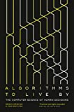 Algorithms to Live By: The Computer Science of Human Decisions by Brian Christian, Griffiths