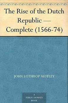 The Rise of the Dutch Republic — Complete (1566-74) (English Edition) van [Motley, John Lothrop]