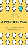 Mindfulness For Beginners: How to Achieve Stillness & Inner Peace Amidst the Chaos: Making The Shift For Transformation, Growth, & Expansion (The Practiced Mind)