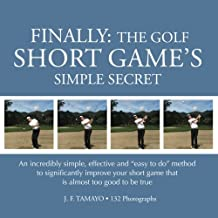 "2: FINALLY: The Golf Short Game's Simple Secret: An incredibly simple, effective and ""easy to do"" method to significantly improve your short game that is almost too good to be true"