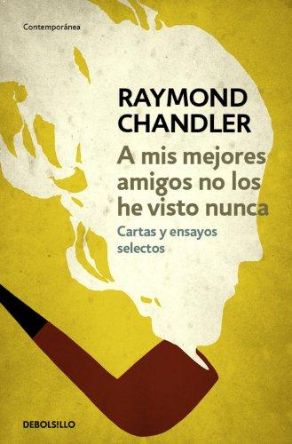 A mis mejores amigos no los he visto nunca: Cartas y ensayos selectos por Raymond Chandler