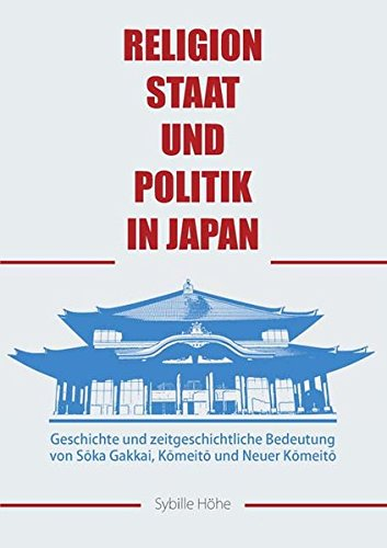 Religion, Staat und Politik in Japan: Geschichte und zeitgeschichtliche Bedeutung von Sōka Gakkai, Kōmeitō und Neuer Kōmeitō