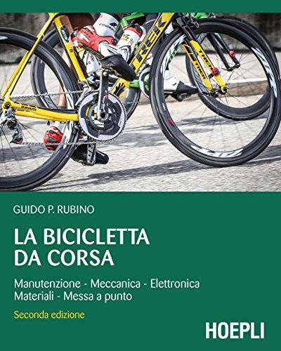 La bicicletta da corsa: Manutenzione - Meccanica - Elettronica - Materiali - Messa a punto