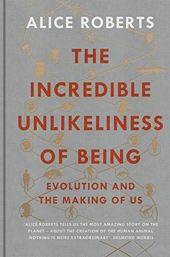 The Incredible Unlikeliness of Being: Evolution and the Making of Us by Alice Roberts (2015-11-03)