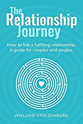The Relationship Journey: How to live a fulfilling relationship. A guide for couples and singles.
