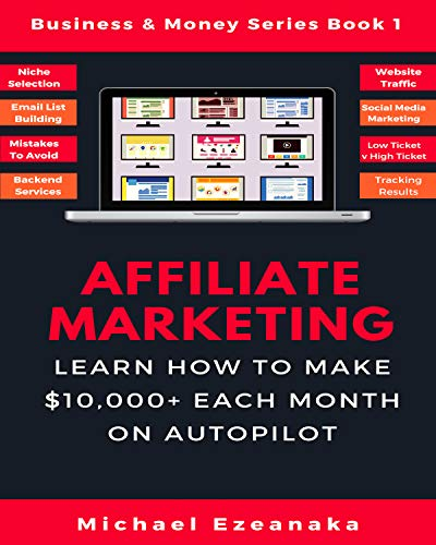 Affiliate Marketing: Learn How to Make $10,000+ Each Month on Autopilot. (Business & Money Series Book 1) (English Edition)