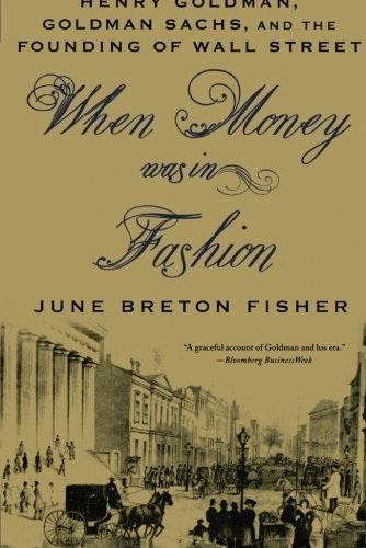 when-money-was-in-fashion-henry-goldman-goldman-sachs-and-the-founding-of-wall-street-by-june-breton